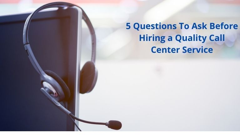 5 Questions To Ask Before Hiring a Quality Call Center Service